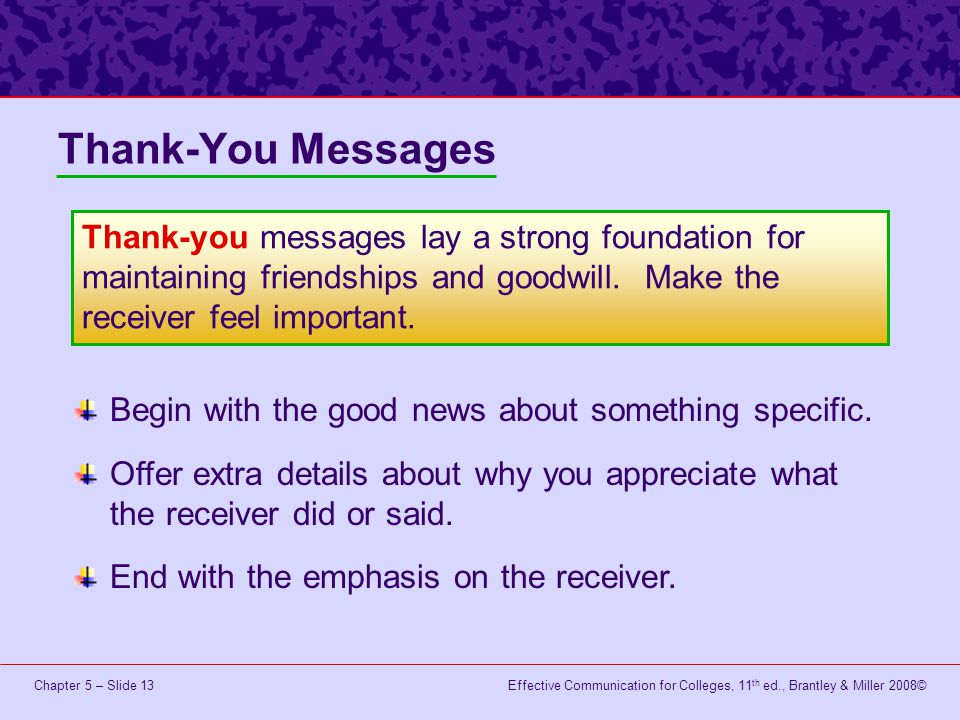 Effective Communication for Colleges, 11 th ed., Brantley & Miller 2008©Chapter 5 – Slide 13 Thank-You Messages Begin with the good news about somethi