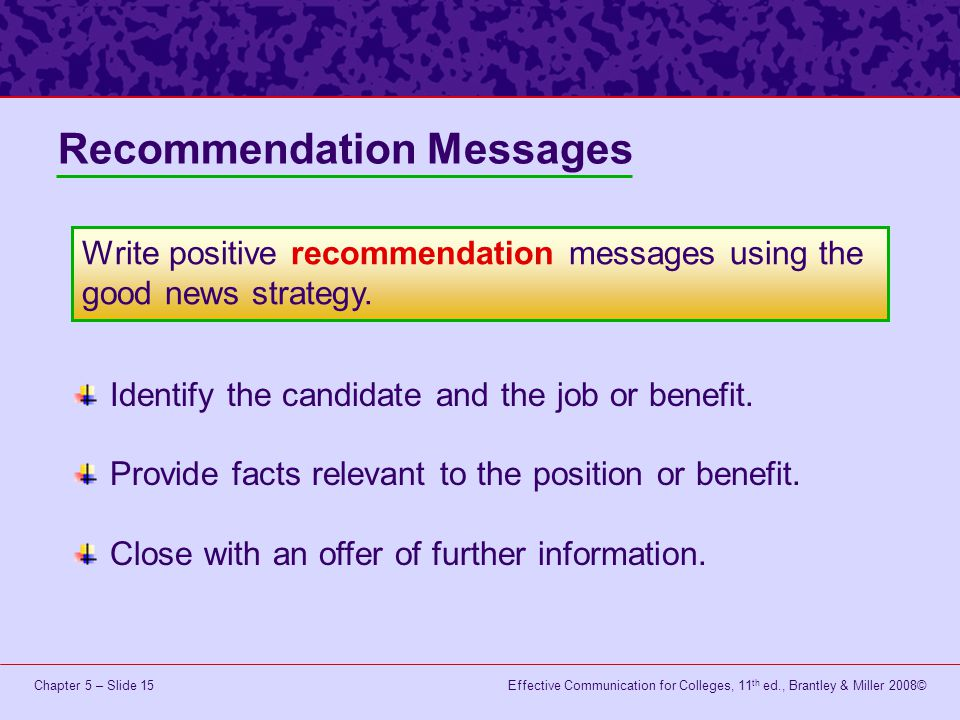 Effective Communication for Colleges, 11 th ed., Brantley & Miller 2008©Chapter 5 – Slide 15 Recommendation Messages Identify the candidate and the job or benefit.