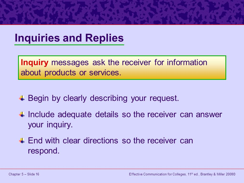 Effective Communication for Colleges, 11 th ed., Brantley & Miller 2008©Chapter 5 – Slide 16 Begin by clearly describing your request. Include adequat