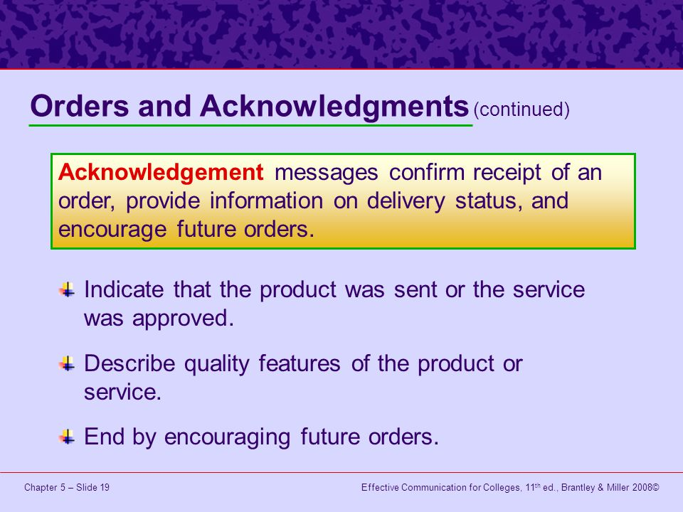 Effective Communication for Colleges, 11 th ed., Brantley & Miller 2008©Chapter 5 – Slide 19 Indicate that the product was sent or the service was approved.