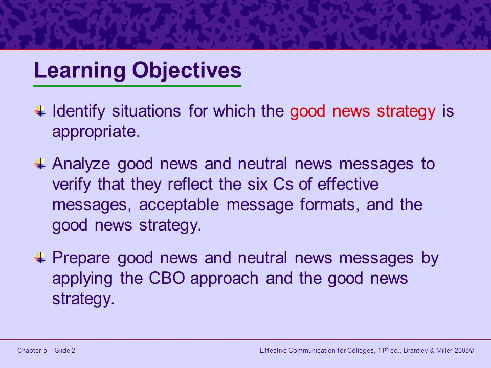 Effective Communication for Colleges, 11 th ed., Brantley & Miller 2008©Chapter 5 – Slide 2 Learning Objectives Identify situations for which the good news strategy is appropriate.