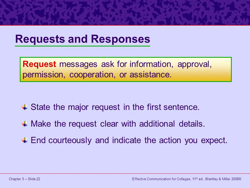 Effective Communication for Colleges, 11 th ed., Brantley & Miller 2008©Chapter 5 – Slide 22 State the major request in the first sentence. Make the r