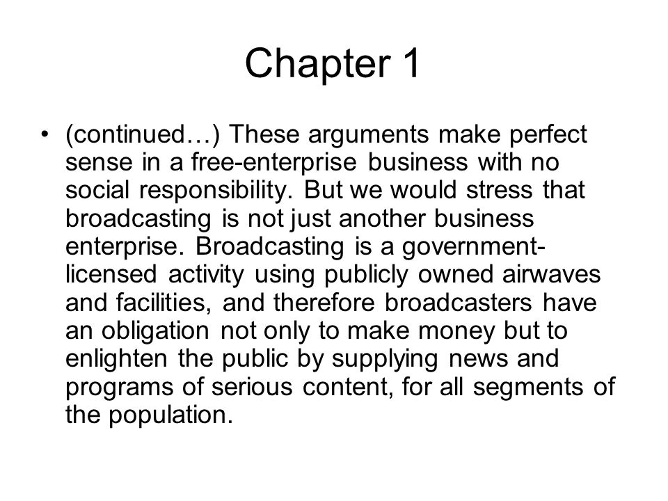 Chapter 1 (continued…) These arguments make perfect sense in a free-enterprise business with no social responsibility. But we would stress that broadc