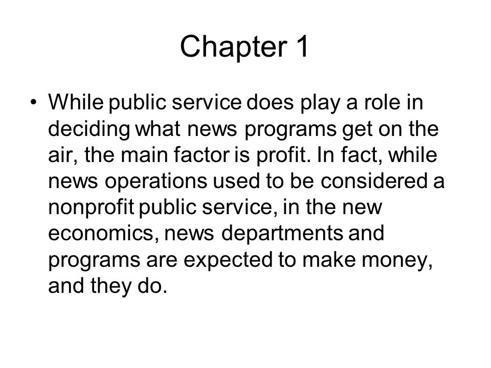 Chapter 1 While public service does play a role in deciding what news programs get on the air, the main factor is profit. In fact, while news operatio