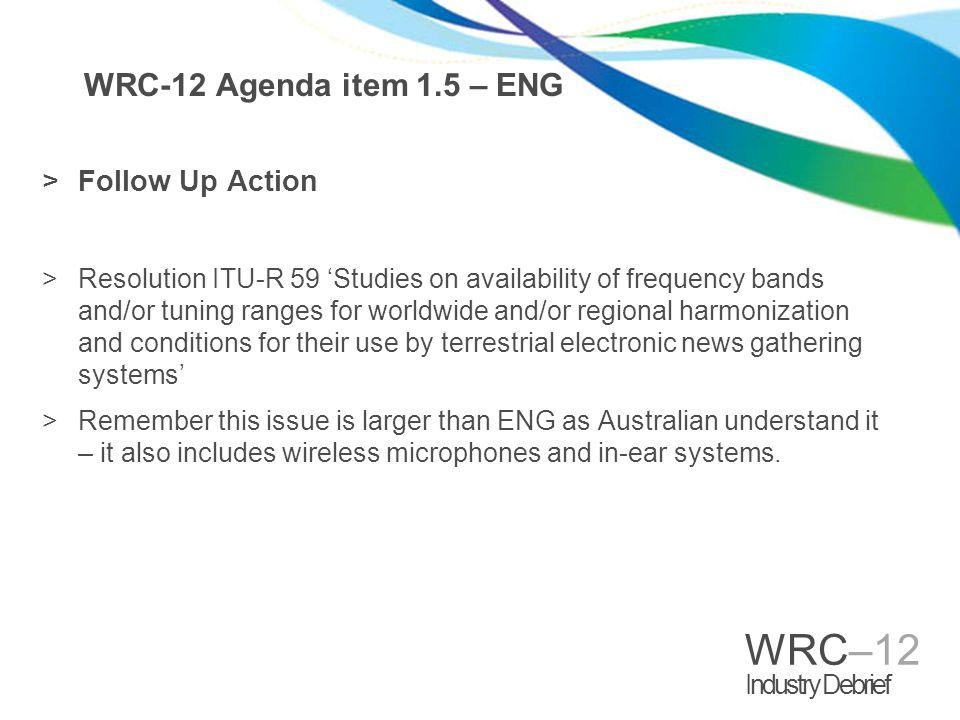 WRC–12 Industry Debrief WRC-12 Agenda item 1.5 – ENG >Follow Up Action >Resolution ITU-R 59 Studies on availability of frequency bands and/or tuning ranges for worldwide and/or regional harmonization and conditions for their use by terrestrial electronic news gathering systems >Remember this issue is larger than ENG as Australian understand it – it also includes wireless microphones and in-ear systems.