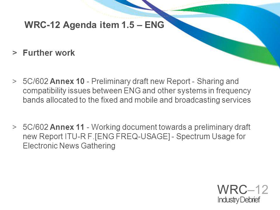 WRC–12 Industry Debrief WRC-12 Agenda item 1.5 – ENG >Further work >5C/602 Annex 10 - Preliminary draft new Report - Sharing and compatibility issues between ENG and other systems in frequency bands allocated to the fixed and mobile and broadcasting services >5C/602 Annex 11 - Working document towards a preliminary draft new Report ITU-R F.[ENG FREQ-USAGE] - Spectrum Usage for Electronic News Gathering