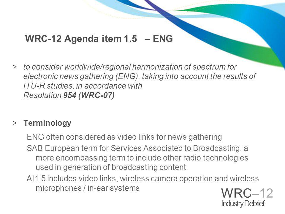 WRC–12 Industry Debrief WRC-12 Agenda item 1.5 – ENG >to consider worldwide/regional harmonization of spectrum for electronic news gathering (ENG), ta