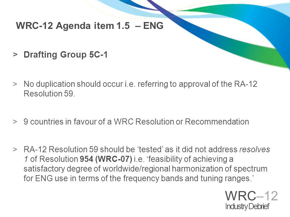 WRC–12 Industry Debrief WRC-12 Agenda item 1.5 – ENG >Drafting Group 5C-1 >No duplication should occur i.e. referring to approval of the RA-12 Resolut