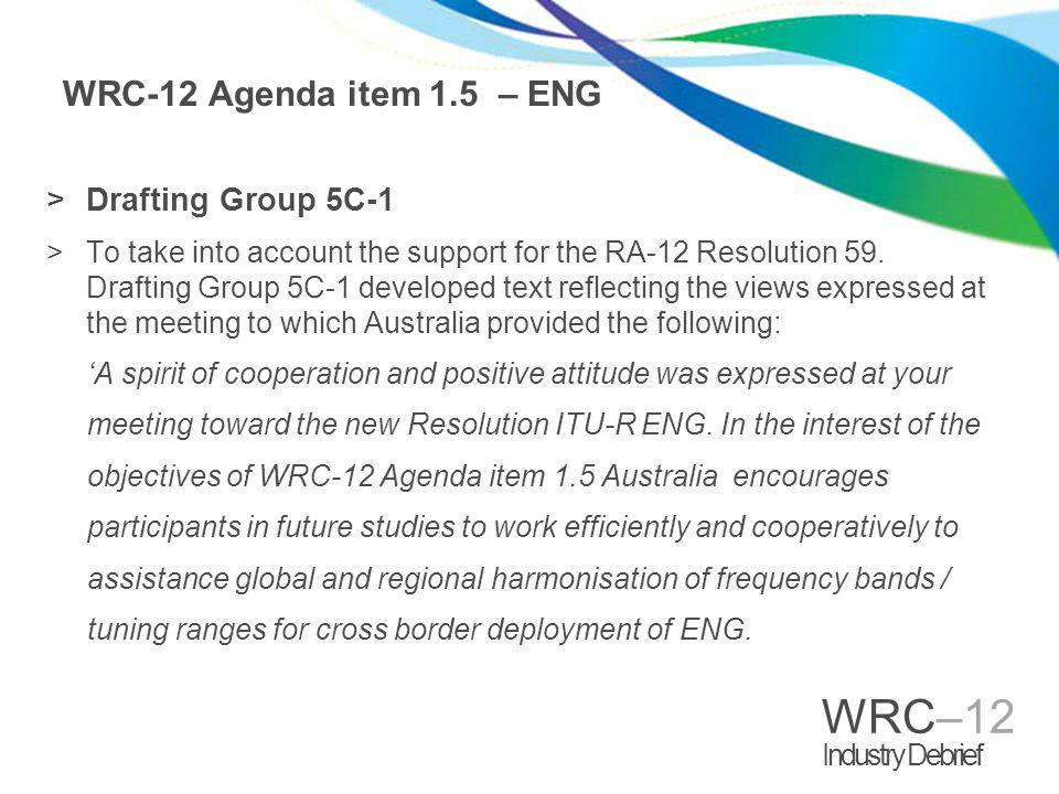 WRC–12 Industry Debrief WRC-12 Agenda item 1.5 – ENG >Drafting Group 5C-1 >To take into account the support for the RA-12 Resolution 59.