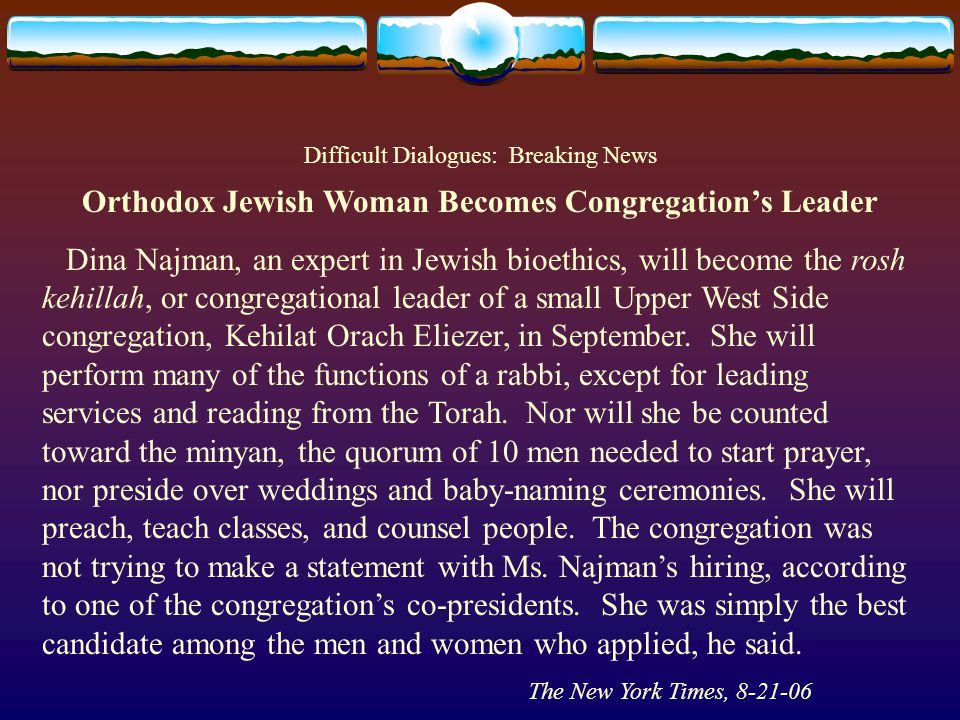 Difficult Dialogues: Breaking News Orthodox Jewish Woman Becomes Congregations Leader Dina Najman, an expert in Jewish bioethics, will become the rosh kehillah, or congregational leader of a small Upper West Side congregation, Kehilat Orach Eliezer, in September.