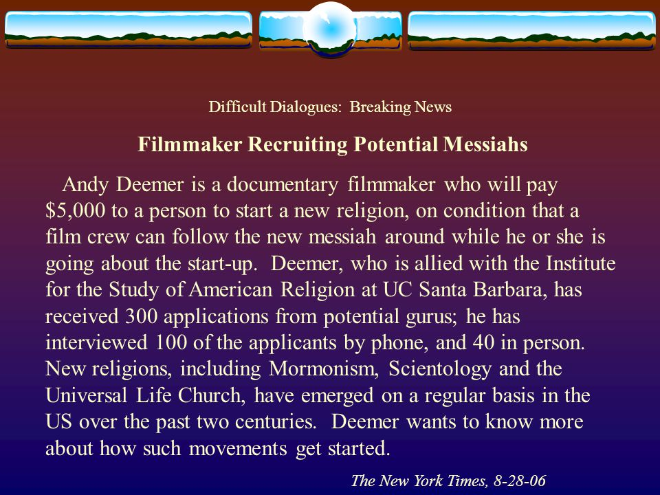 Difficult Dialogues: Breaking News Filmmaker Recruiting Potential Messiahs Andy Deemer is a documentary filmmaker who will pay $5,000 to a person to start a new religion, on condition that a film crew can follow the new messiah around while he or she is going about the start-up.