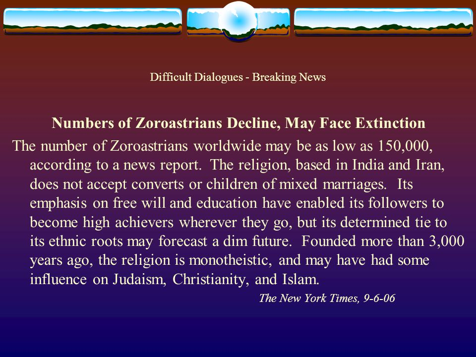 Difficult Dialogues - Breaking News Numbers of Zoroastrians Decline, May Face Extinction The number of Zoroastrians worldwide may be as low as 150,000, according to a news report.