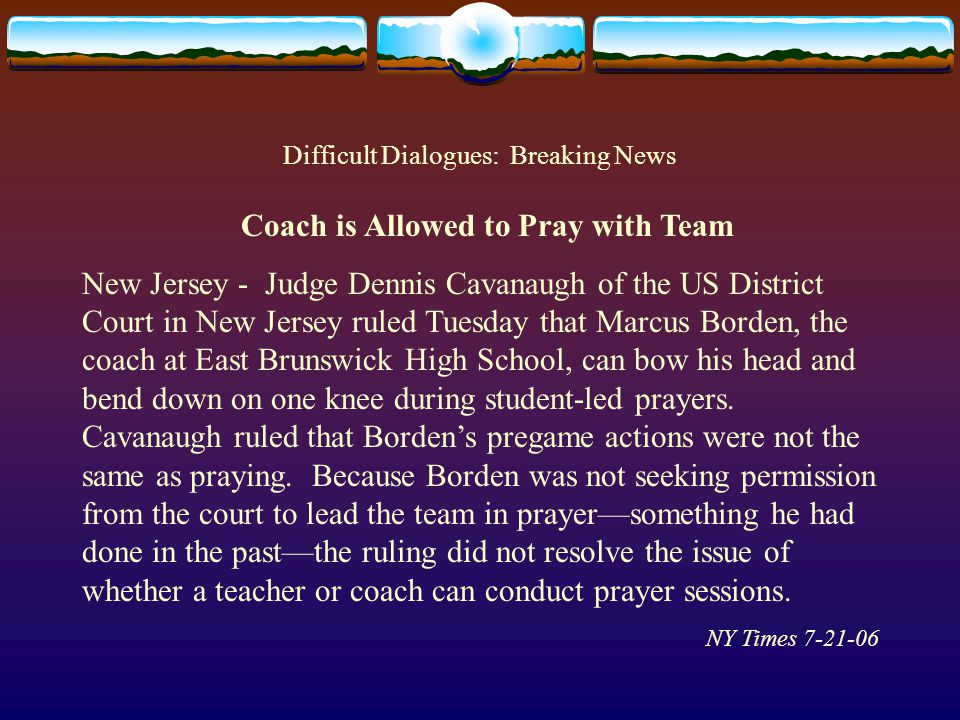 Difficult Dialogues: Breaking News Coach is Allowed to Pray with Team New Jersey - Judge Dennis Cavanaugh of the US District Court in New Jersey ruled Tuesday that Marcus Borden, the coach at East Brunswick High School, can bow his head and bend down on one knee during student-led prayers.