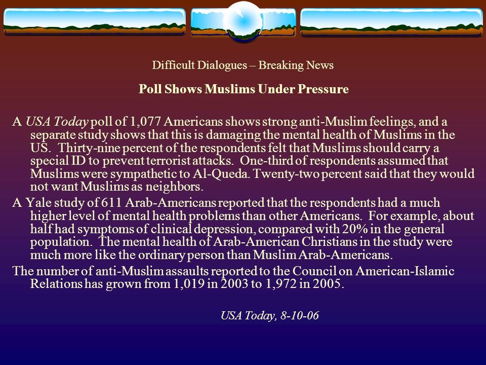Difficult Dialogues – Breaking News Poll Shows Muslims Under Pressure A USA Today poll of 1,077 Americans shows strong anti-Muslim feelings, and a separate study shows that this is damaging the mental health of Muslims in the US.