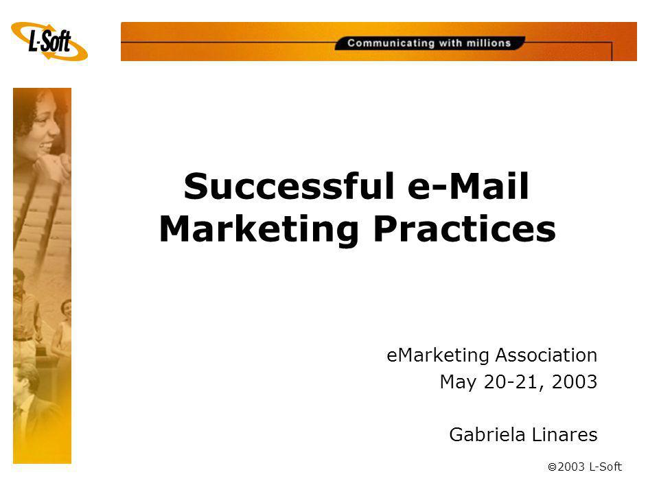 ã 2003 L-Soft Successful e-Mail Marketing Practices eMarketing Association May 20-21, 2003 Gabriela Linares