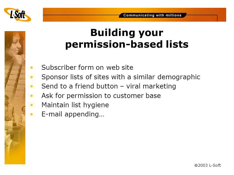 ã 2003 L-Soft Building your permission-based lists Subscriber form on web site Sponsor lists of sites with a similar demographic Send to a friend button – viral marketing Ask for permission to customer base Maintain list hygiene E-mail appending…