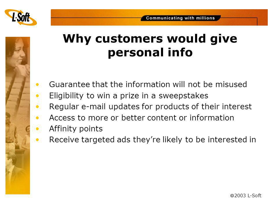 ã 2003 L-Soft Why customers would give personal info Guarantee that the information will not be misused Eligibility to win a prize in a sweepstakes Regular e-mail updates for products of their interest Access to more or better content or information Affinity points Receive targeted ads theyre likely to be interested in
