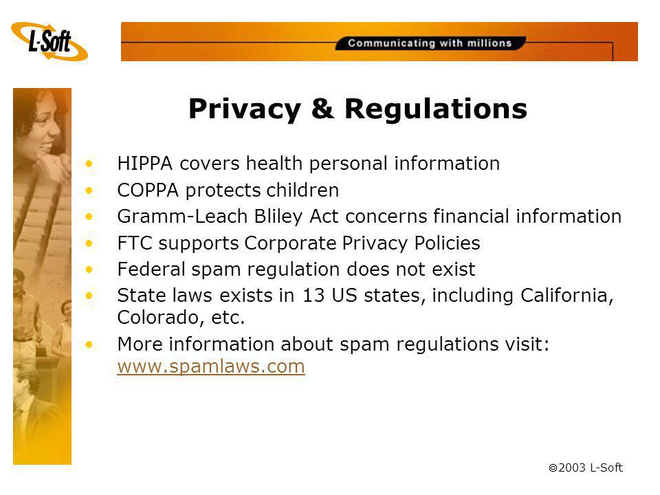 ã 2003 L-Soft Privacy & Regulations HIPPA covers health personal information COPPA protects children Gramm-Leach Bliley Act concerns financial information FTC supports Corporate Privacy Policies Federal spam regulation does not exist State laws exists in 13 US states, including California, Colorado, etc.