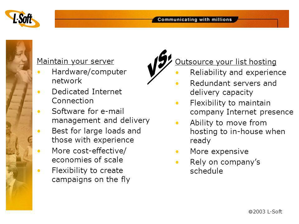 ã 2003 L-Soft Maintain your server Hardware/computer network Dedicated Internet Connection Software for e-mail management and delivery Best for large loads and those with experience More cost-effective/ economies of scale Flexibility to create campaigns on the fly Outsource your list hosting Reliability and experience Redundant servers and delivery capacity Flexibility to maintain company Internet presence Ability to move from hosting to in-house when ready More expensive Rely on companys schedule