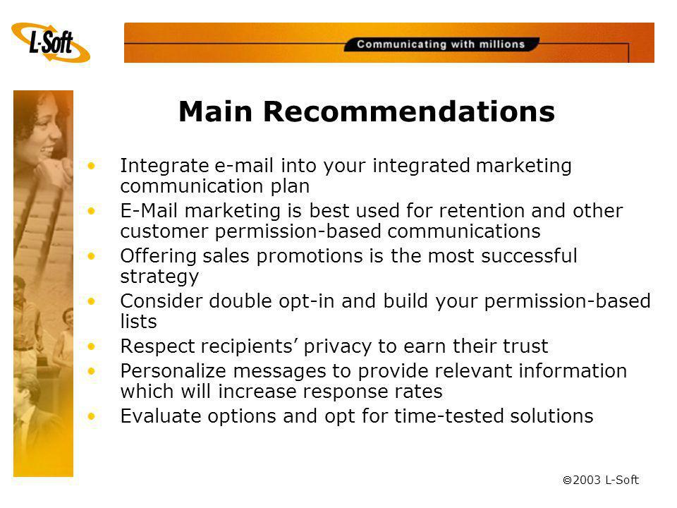 ã 2003 L-Soft Main Recommendations Integrate e-mail into your integrated marketing communication plan E-Mail marketing is best used for retention and other customer permission-based communications Offering sales promotions is the most successful strategy Consider double opt-in and build your permission-based lists Respect recipients privacy to earn their trust Personalize messages to provide relevant information which will increase response rates Evaluate options and opt for time-tested solutions
