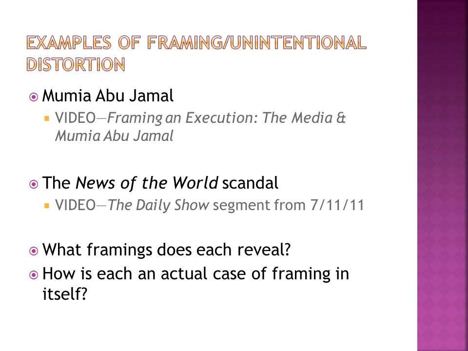 Mumia Abu Jamal VIDEOFraming an Execution: The Media & Mumia Abu Jamal The News of the World scandal VIDEOThe Daily Show segment from 7/11/11 What framings does each reveal.