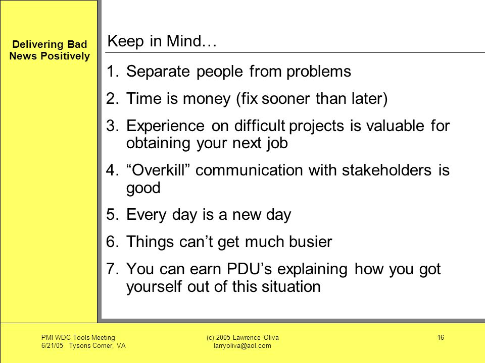 Delivering Bad News Positively PMI WDC Tools Meeting 6/21/05 Tysons Corner, VA (c) 2005 Lawrence Oliva larryoliva@aol.com 16 Keep in Mind… 1.Separate people from problems 2.Time is money (fix sooner than later) 3.Experience on difficult projects is valuable for obtaining your next job 4.Overkill communication with stakeholders is good 5.Every day is a new day 6.Things cant get much busier 7.You can earn PDUs explaining how you got yourself out of this situation