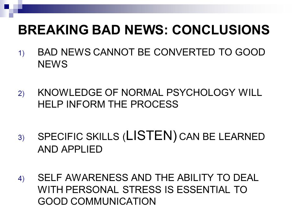 BREAKING BAD NEWS: CONCLUSIONS 1) BAD NEWS CANNOT BE CONVERTED TO GOOD NEWS 2) KNOWLEDGE OF NORMAL PSYCHOLOGY WILL HELP INFORM THE PROCESS 3) SPECIFIC SKILLS ( LISTEN) CAN BE LEARNED AND APPLIED 4) SELF AWARENESS AND THE ABILITY TO DEAL WITH PERSONAL STRESS IS ESSENTIAL TO GOOD COMMUNICATION
