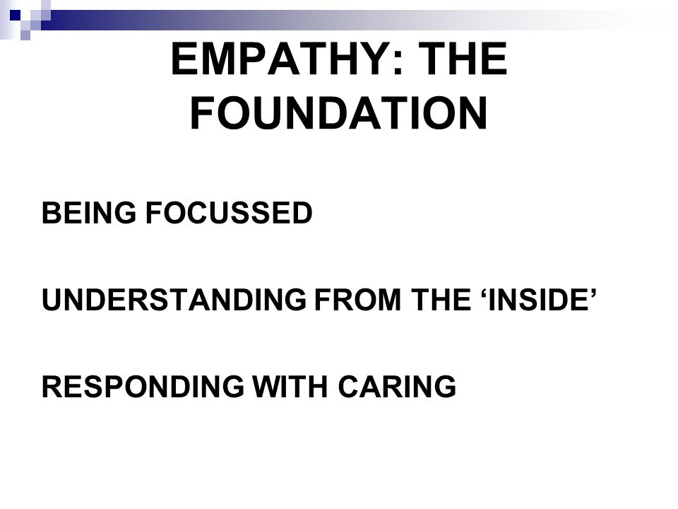 EMPATHY: THE FOUNDATION BEING FOCUSSED UNDERSTANDING FROM THE INSIDE RESPONDING WITH CARING