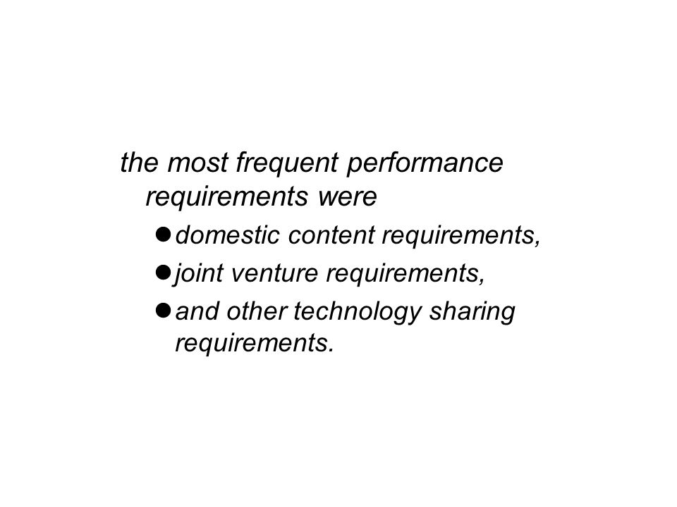 the most frequent performance requirements were domestic content requirements, joint venture requirements, and other technology sharing requirements.