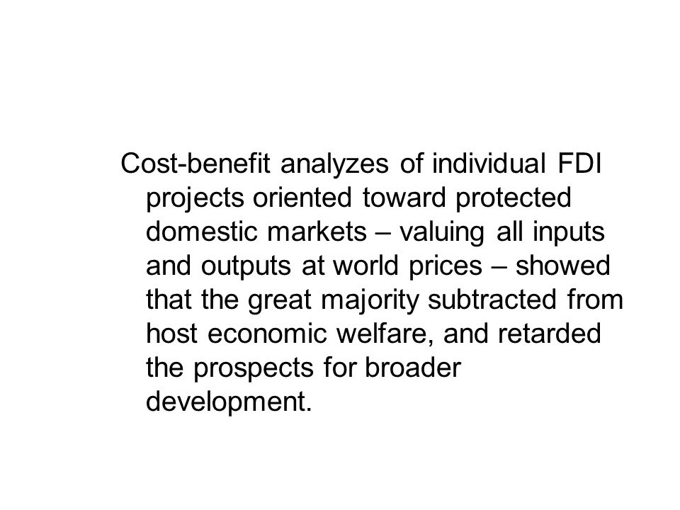 Cost-benefit analyzes of individual FDI projects oriented toward protected domestic markets – valuing all inputs and outputs at world prices – showed that the great majority subtracted from host economic welfare, and retarded the prospects for broader development.