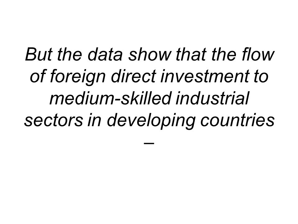 But the data show that the flow of foreign direct investment to medium-skilled industrial sectors in developing countries –