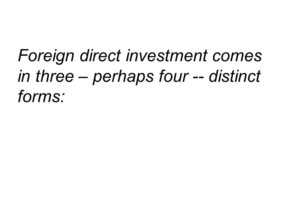 Foreign direct investment comes in three – perhaps four -- distinct forms: