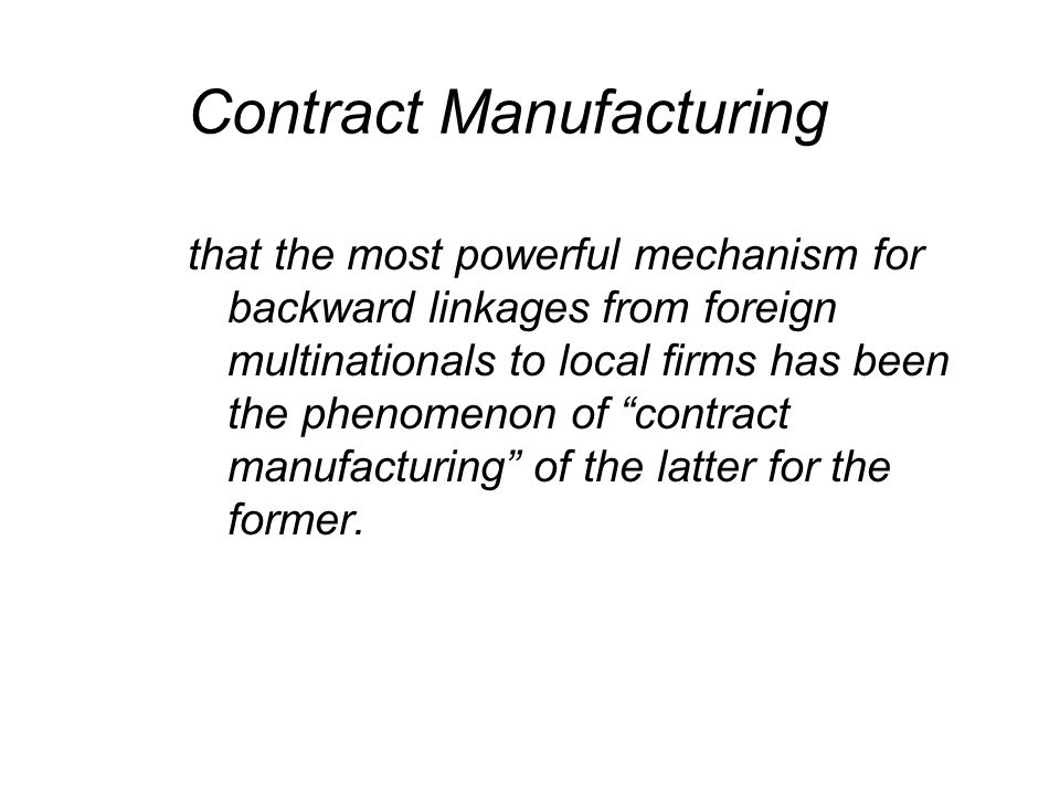 Contract Manufacturing that the most powerful mechanism for backward linkages from foreign multinationals to local firms has been the phenomenon of contract manufacturing of the latter for the former.