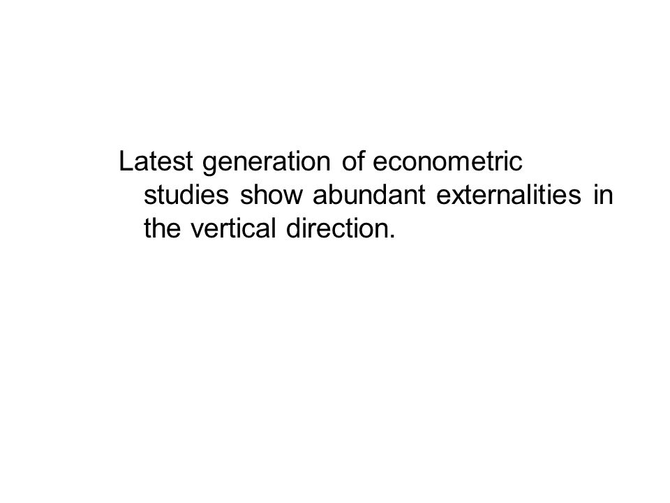 Latest generation of econometric studies show abundant externalities in the vertical direction.