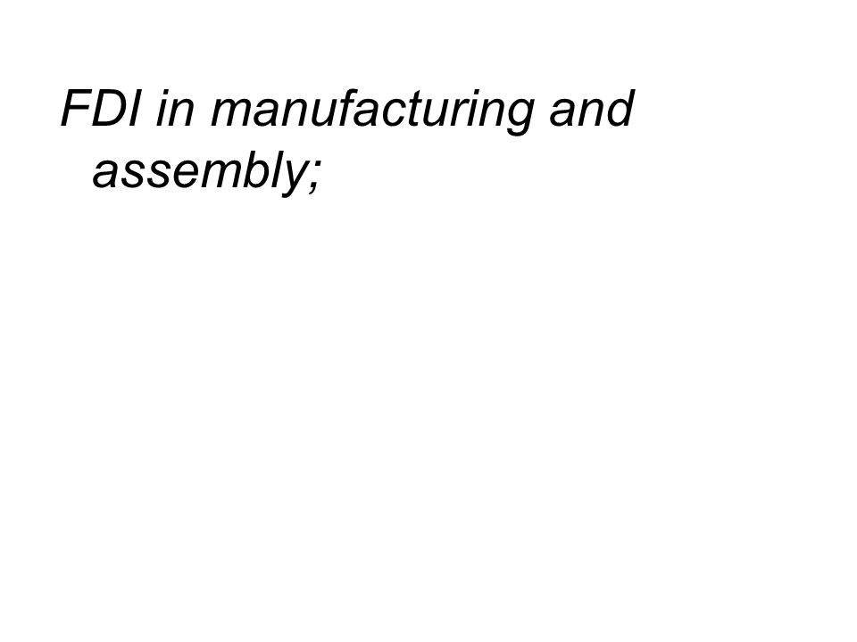 FDI in manufacturing and assembly;