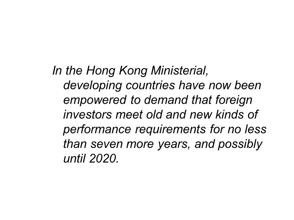 In the Hong Kong Ministerial, developing countries have now been empowered to demand that foreign investors meet old and new kinds of performance requirements for no less than seven more years, and possibly until 2020.