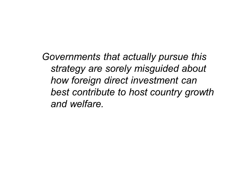 Governments that actually pursue this strategy are sorely misguided about how foreign direct investment can best contribute to host country growth and welfare.