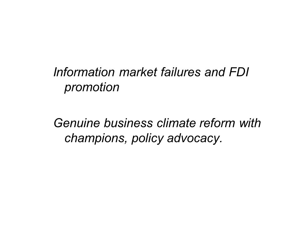 Information market failures and FDI promotion Genuine business climate reform with champions, policy advocacy.
