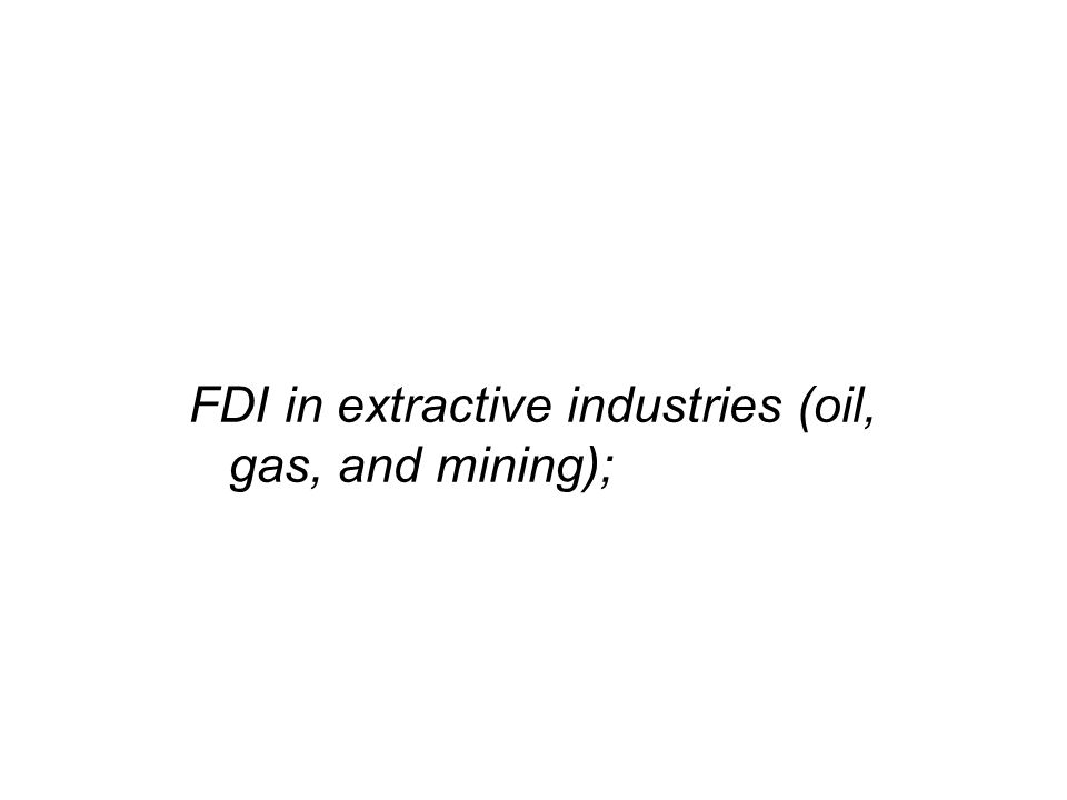FDI in extractive industries (oil, gas, and mining);