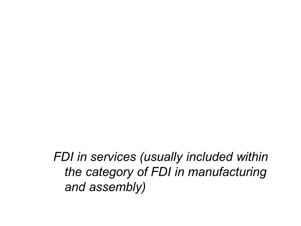 FDI in services (usually included within the category of FDI in manufacturing and assembly)