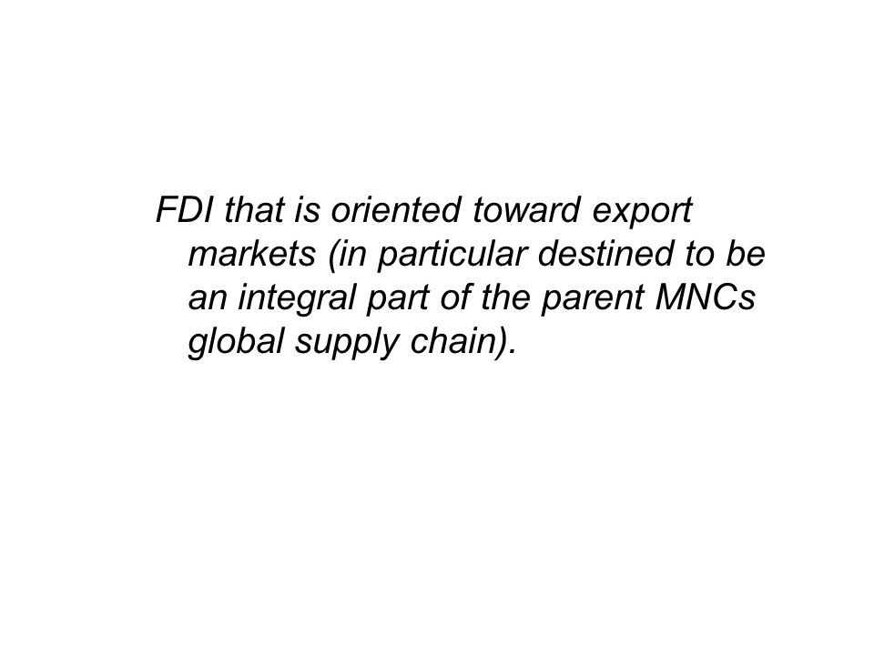 FDI that is oriented toward export markets (in particular destined to be an integral part of the parent MNCs global supply chain).