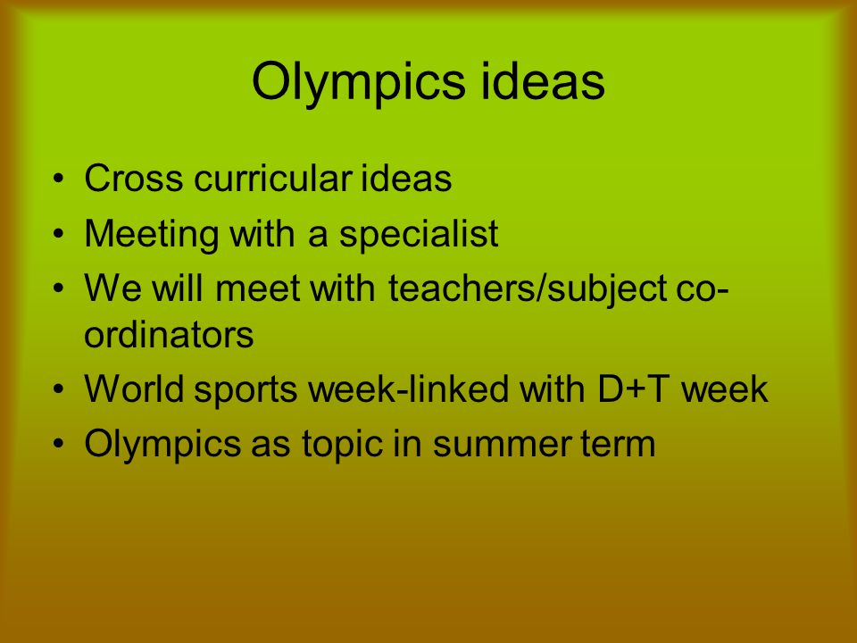 Olympics ideas Cross curricular ideas Meeting with a specialist We will meet with teachers/subject co- ordinators World sports week-linked with D+T week Olympics as topic in summer term