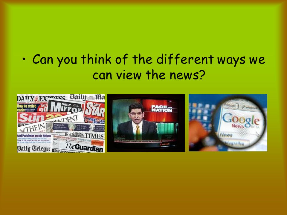 Can you think of the different ways we can view the news