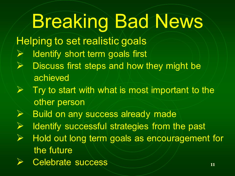 11 Breaking Bad News Helping to set realistic goals Identify short term goals first Discuss first steps and how they might be achieved Try to start wi