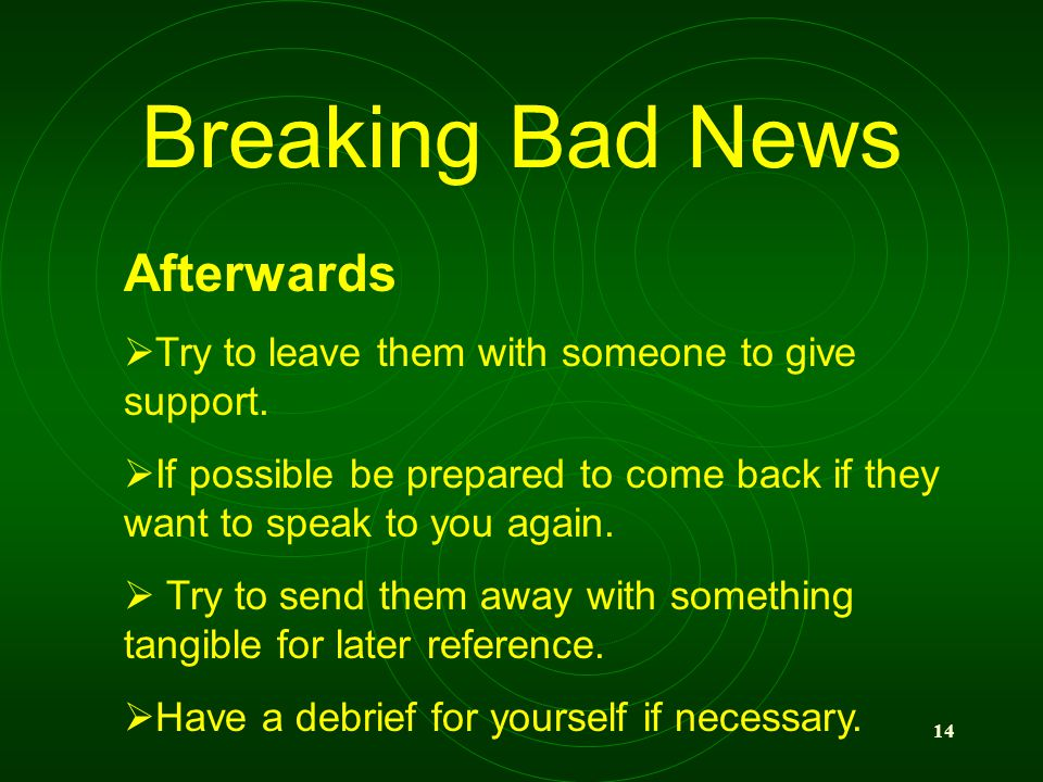 14 Breaking Bad News Afterwards Try to leave them with someone to give support. If possible be prepared to come back if they want to speak to you agai