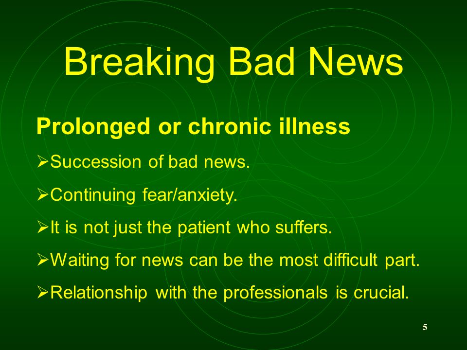 5 Breaking Bad News Prolonged or chronic illness Succession of bad news. Continuing fear/anxiety. It is not just the patient who suffers. Waiting for