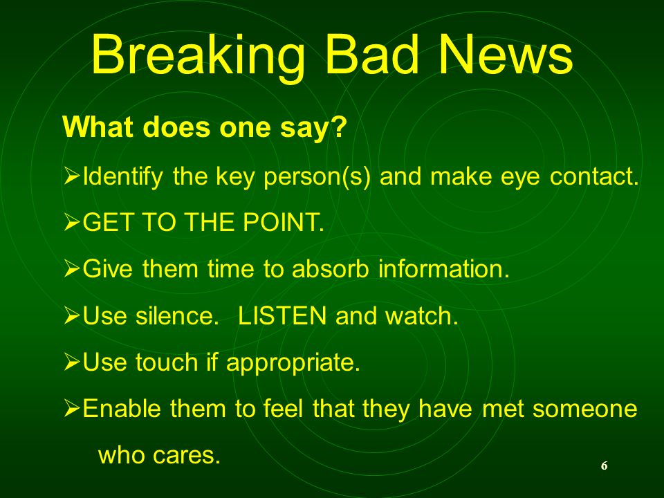 6 Breaking Bad News What does one say? Identify the key person(s) and make eye contact. GET TO THE POINT. Give them time to absorb information. Use si