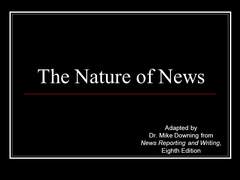 The Nature of News Adapted by Dr. Mike Downing from News Reporting and Writing, Eighth Edition