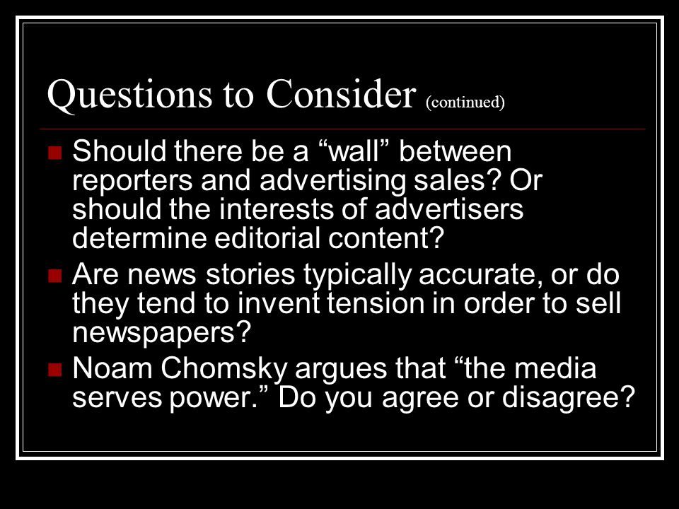 Questions to Consider (continued) Should there be a wall between reporters and advertising sales.