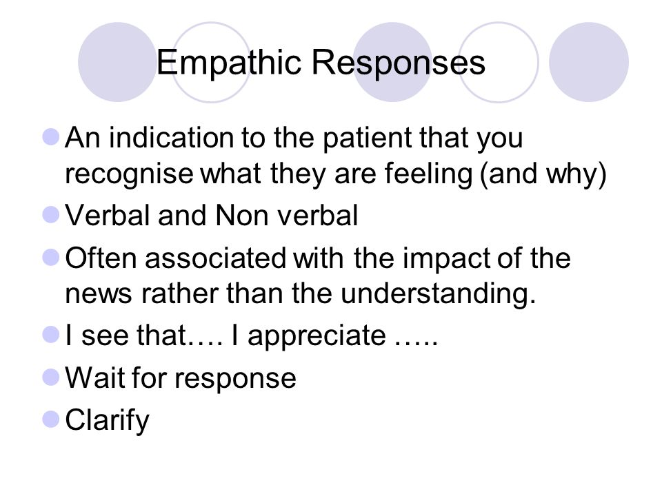 Empathic Responses An indication to the patient that you recognise what they are feeling (and why) Verbal and Non verbal Often associated with the imp